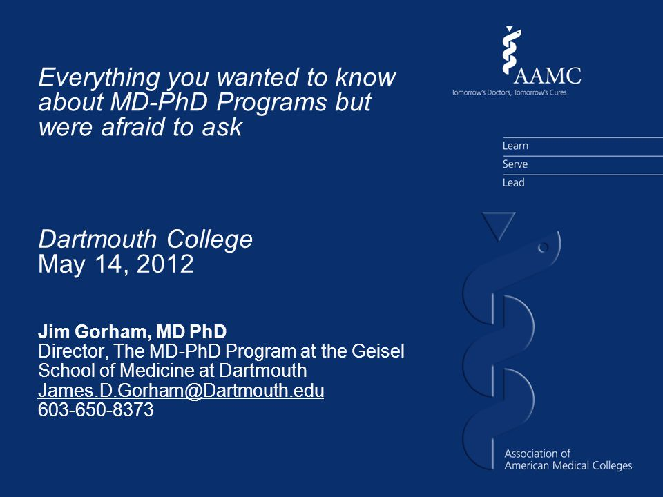 Everything you wanted to know about MD-PhD Programs but were afraid to ask Jim Gorham, MD PhD Director, The MD-PhD Program at the Geisel School of Medicine at Dartmouth James.D.Gorham@Dartmouth.edu 603-650-8373 Dartmouth College May 14, 2012