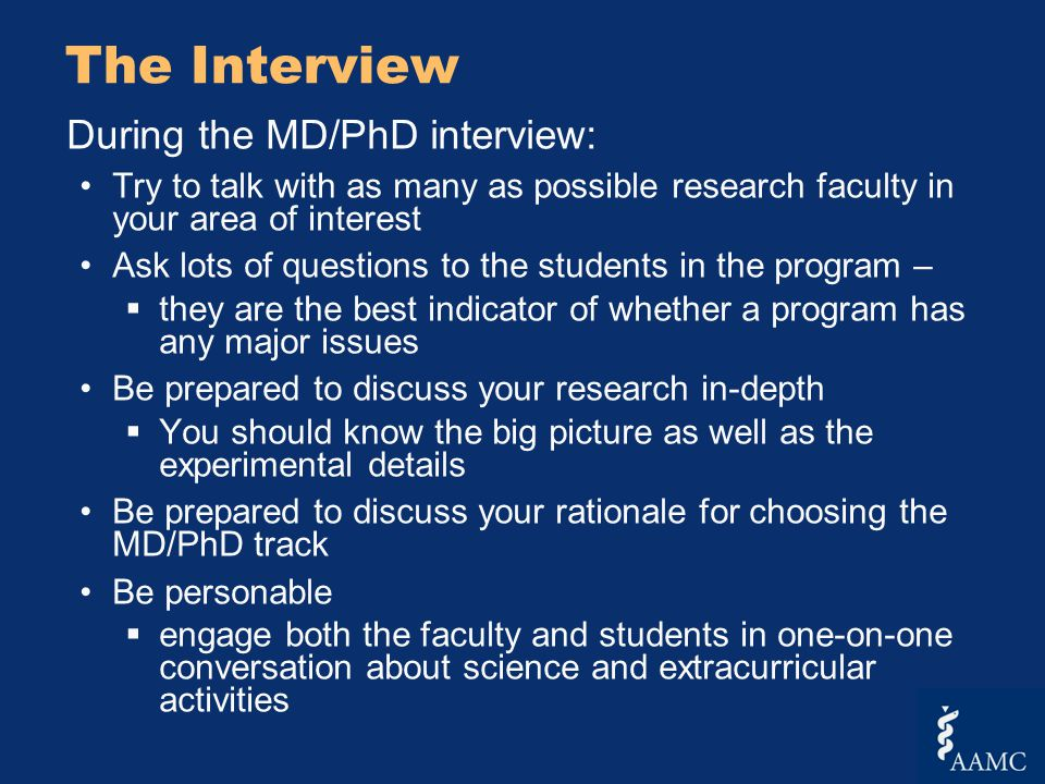 The Interview During the MD/PhD interview: Try to talk with as many as possible research faculty in your area of interest Ask lots of questions to the students in the program –  they are the best indicator of whether a program has any major issues Be prepared to discuss your research in-depth  You should know the big picture as well as the experimental details Be prepared to discuss your rationale for choosing the MD/PhD track Be personable  engage both the faculty and students in one-on-one conversation about science and extracurricular activities