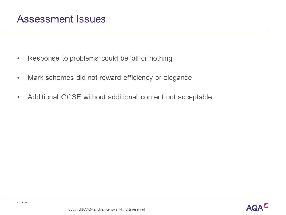 11 of x Assessment Issues Response to problems could be 'all or nothing' Mark schemes did not reward efficiency or elegance Additional GCSE without additional content not acceptable Copyright © AQA and its licensors.