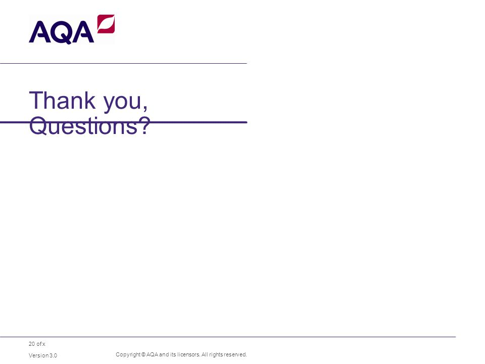 20 of x Thank you, Questions Version 3.0 Copyright © AQA and its licensors. All rights reserved.