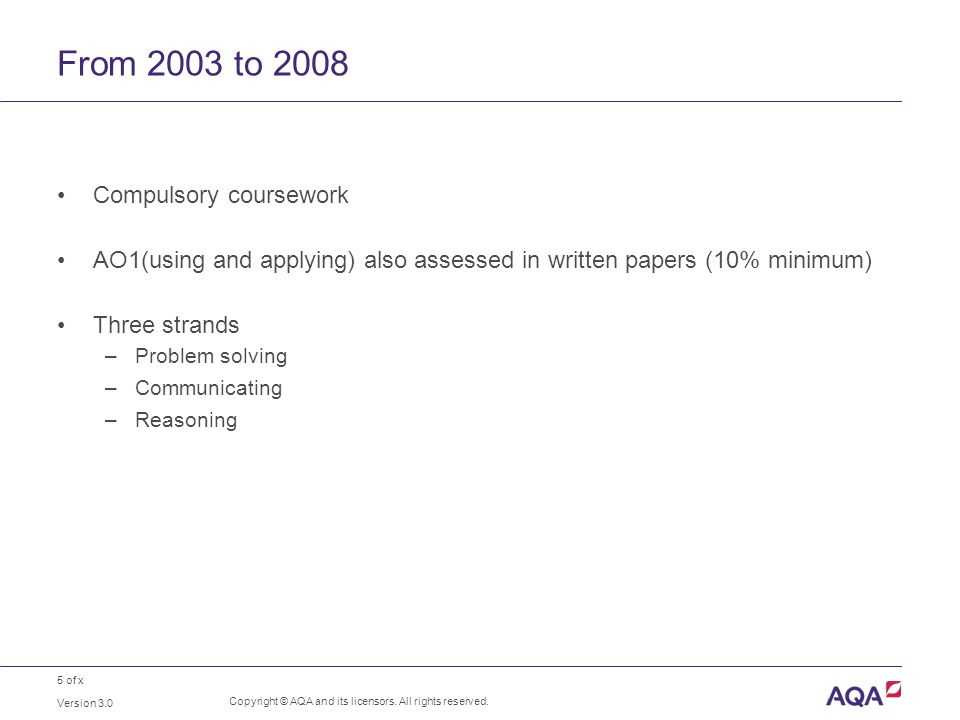 5 of x From 2003 to 2008 Compulsory coursework AO1(using and applying) also assessed in written papers (10% minimum) Three strands –Problem solving –Communicating –Reasoning Version 3.0 Copyright © AQA and its licensors.