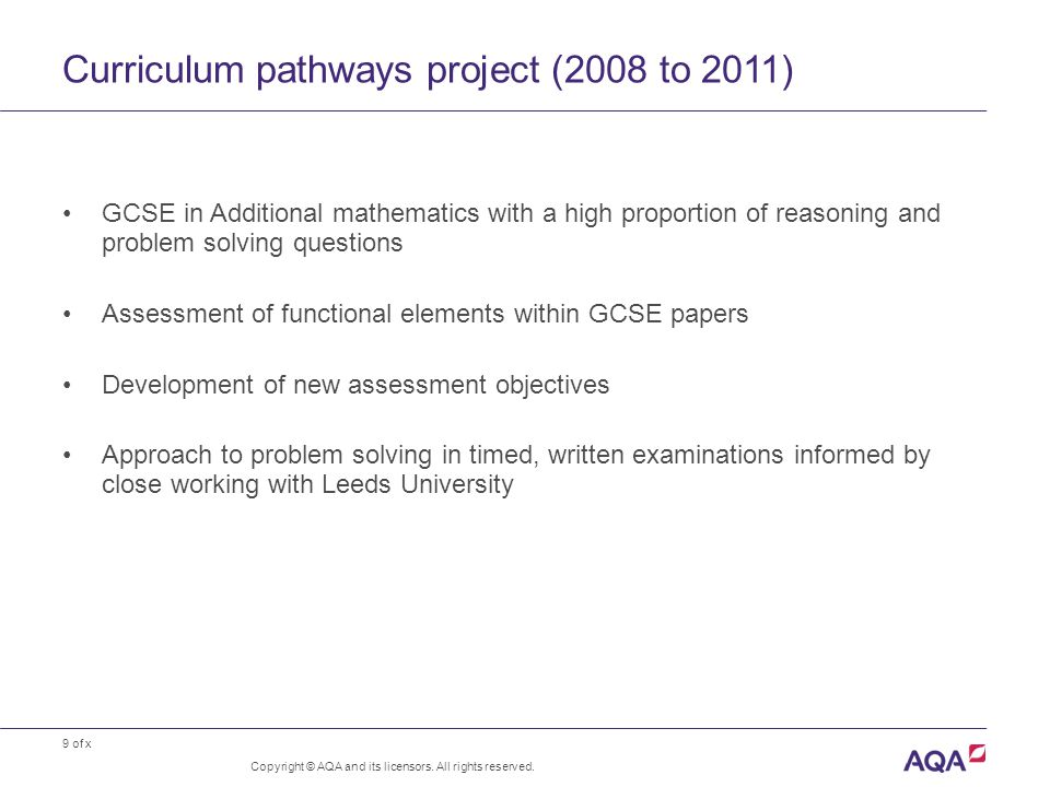 9 of x Curriculum pathways project (2008 to 2011) GCSE in Additional mathematics with a high proportion of reasoning and problem solving questions Assessment of functional elements within GCSE papers Development of new assessment objectives Approach to problem solving in timed, written examinations informed by close working with Leeds University Copyright © AQA and its licensors.