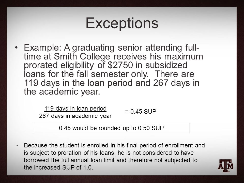 Exceptions Example: A graduating senior attending full- time at Smith College receives his maximum prorated eligibility of $2750 in subsidized loans for the fall semester only.