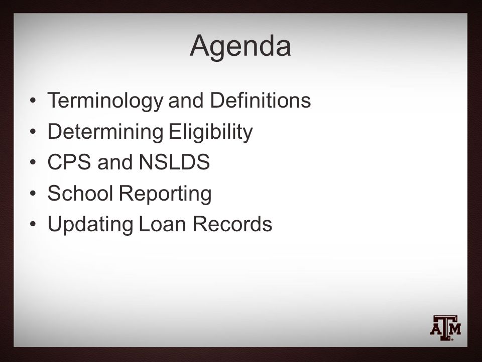 Agenda Terminology and Definitions Determining Eligibility CPS and NSLDS School Reporting Updating Loan Records