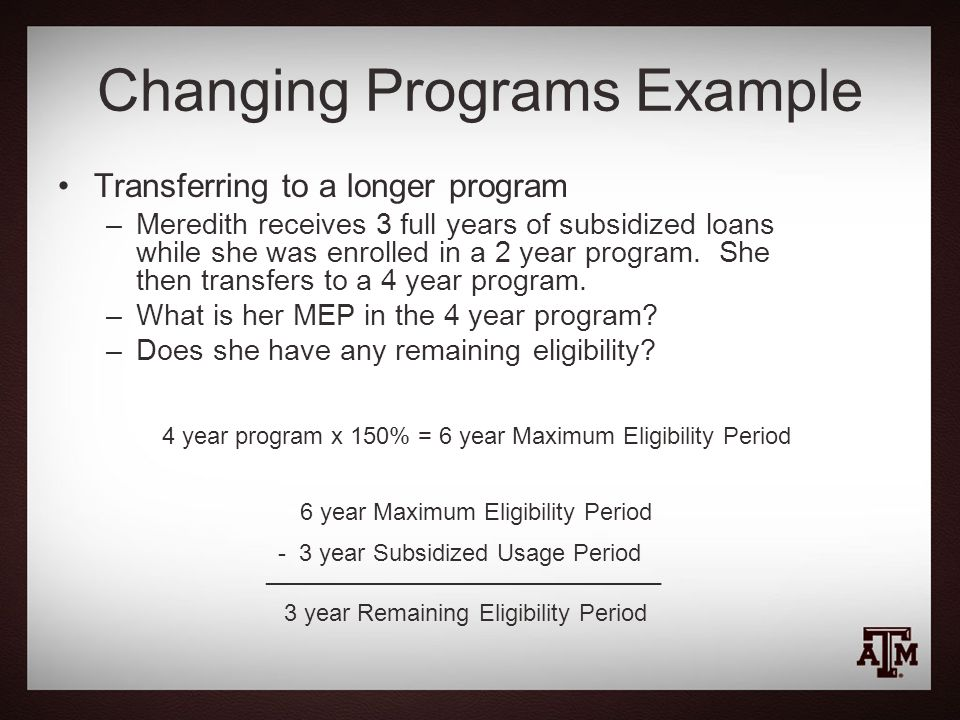 Changing Programs Example Transferring to a longer program –Meredith receives 3 full years of subsidized loans while she was enrolled in a 2 year program.