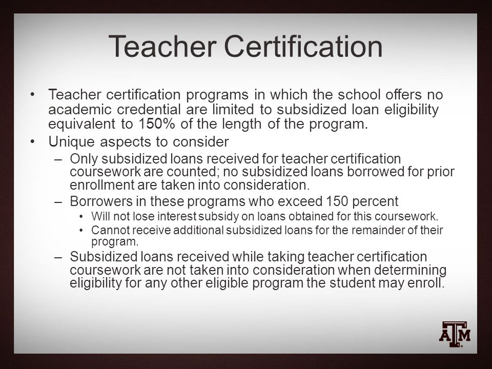 Teacher Certification Teacher certification programs in which the school offers no academic credential are limited to subsidized loan eligibility equivalent to 150% of the length of the program.