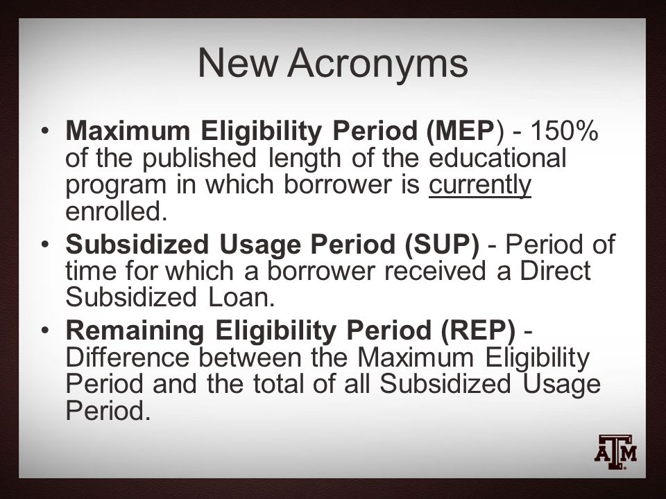 New Acronyms Maximum Eligibility Period (MEP) - 150% of the published length of the educational program in which borrower is currently enrolled.