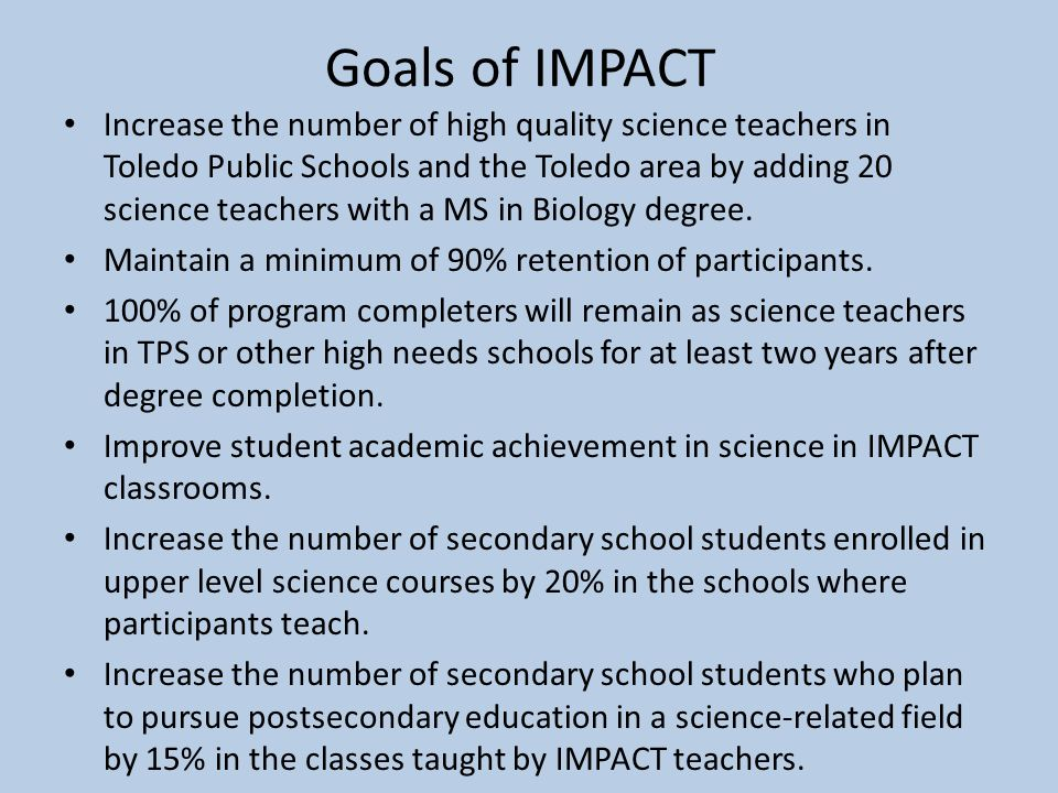 Goals of IMPACT Increase the number of high quality science teachers in Toledo Public Schools and the Toledo area by adding 20 science teachers with a MS in Biology degree.