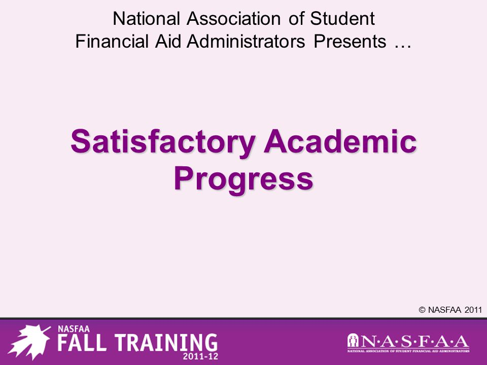 National Association of Student Financial Aid Administrators Presents … © NASFAA 2011 Satisfactory Academic Progress