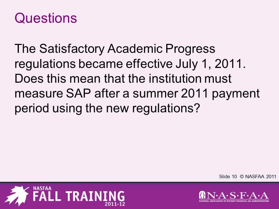 Slide 10 © NASFAA 2011 Questions The Satisfactory Academic Progress regulations became effective July 1, 2011.