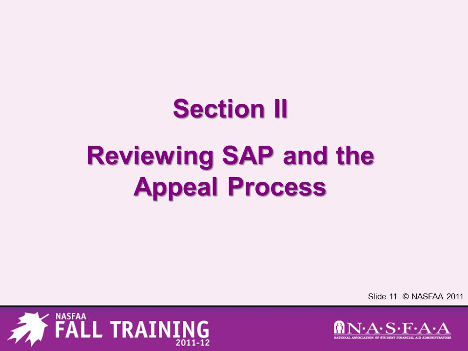 Slide 11 © NASFAA 2011 Section II Reviewing SAP and the Appeal Process
