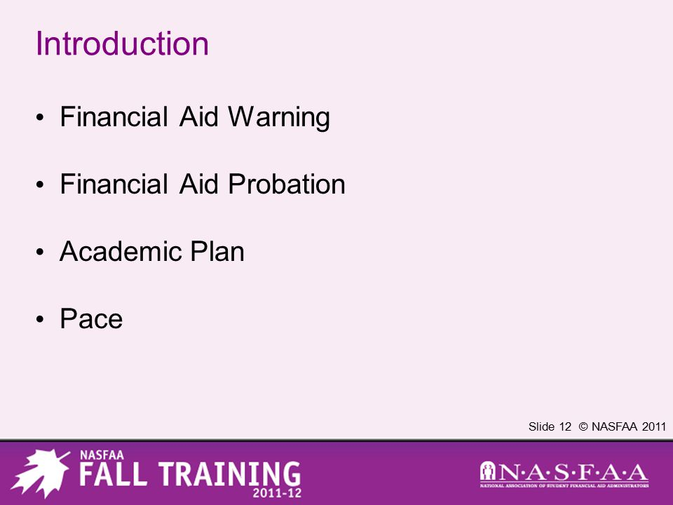 Slide 12 © NASFAA 2011 Introduction Financial Aid Warning Financial Aid Probation Academic Plan Pace