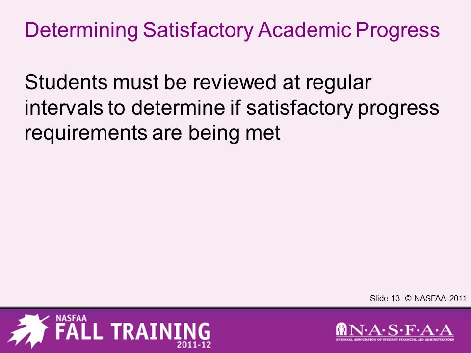 Slide 13 © NASFAA 2011 Determining Satisfactory Academic Progress Students must be reviewed at regular intervals to determine if satisfactory progress