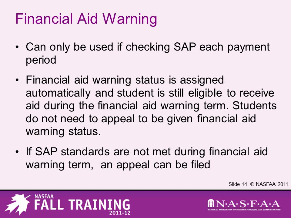 Slide 14 © NASFAA 2011 Financial Aid Warning Can only be used if checking SAP each payment period Financial aid warning status is assigned automatical