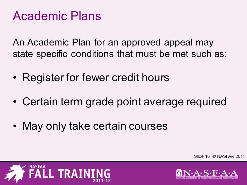 Slide 16 © NASFAA 2011 Academic Plans An Academic Plan for an approved appeal may state specific conditions that must be met such as: Register for fewer credit hours Certain term grade point average required May only take certain courses
