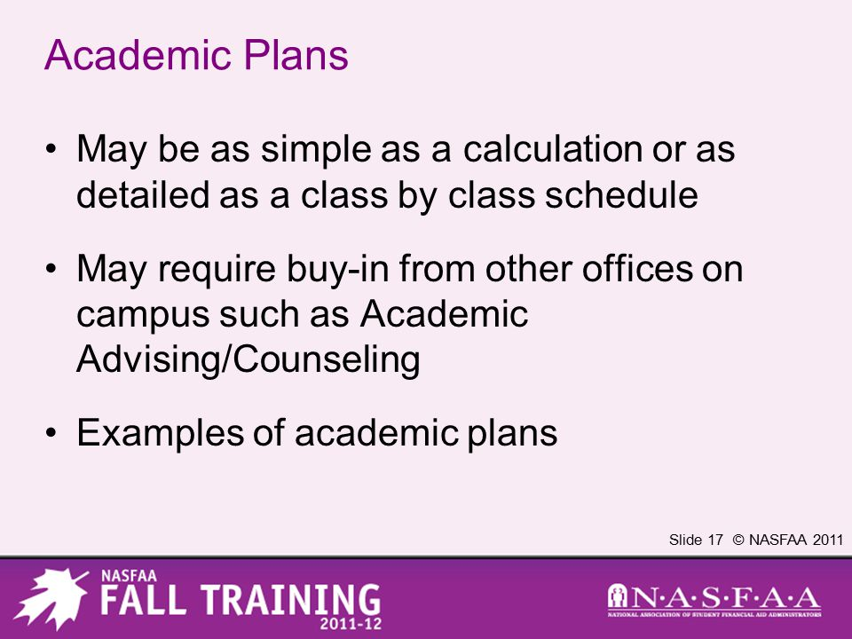 Slide 17 © NASFAA 2011 Academic Plans May be as simple as a calculation or as detailed as a class by class schedule May require buy-in from other offices on campus such as Academic Advising/Counseling Examples of academic plans