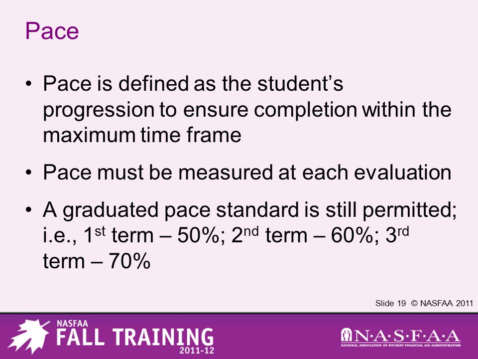 Slide 19 © NASFAA 2011 Pace Pace is defined as the student's progression to ensure completion within the maximum time frame Pace must be measured at e
