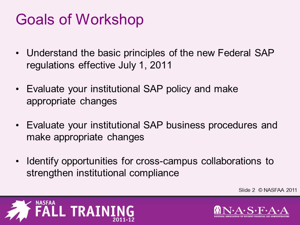 Slide 2 © NASFAA 2011 Goals of Workshop Understand the basic principles of the new Federal SAP regulations effective July 1, 2011 Evaluate your institutional SAP policy and make appropriate changes Evaluate your institutional SAP business procedures and make appropriate changes Identify opportunities for cross-campus collaborations to strengthen institutional compliance