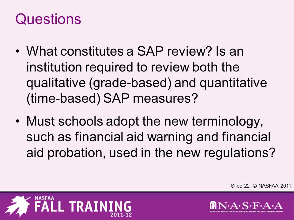 Slide 22 © NASFAA 2011 Questions What constitutes a SAP review? Is an institution required to review both the qualitative (grade-based) and quantitati