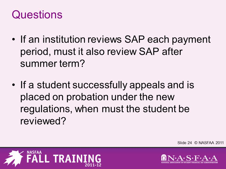 Slide 24 © NASFAA 2011 Questions If an institution reviews SAP each payment period, must it also review SAP after summer term? If a student successful