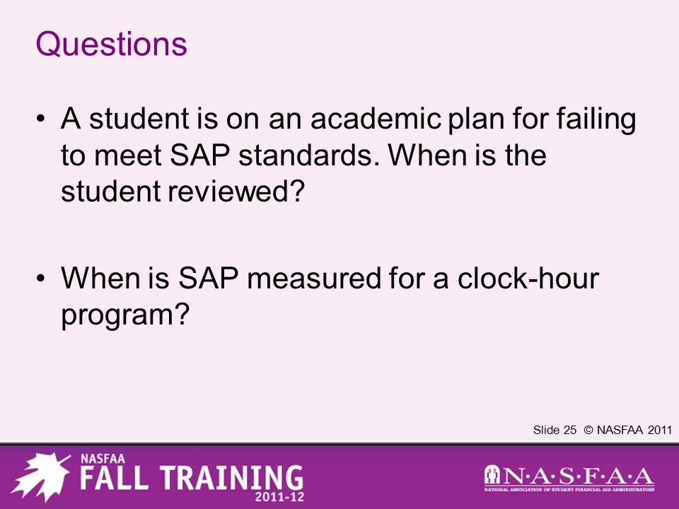 Slide 25 © NASFAA 2011 Questions A student is on an academic plan for failing to meet SAP standards. When is the student reviewed? When is SAP measure