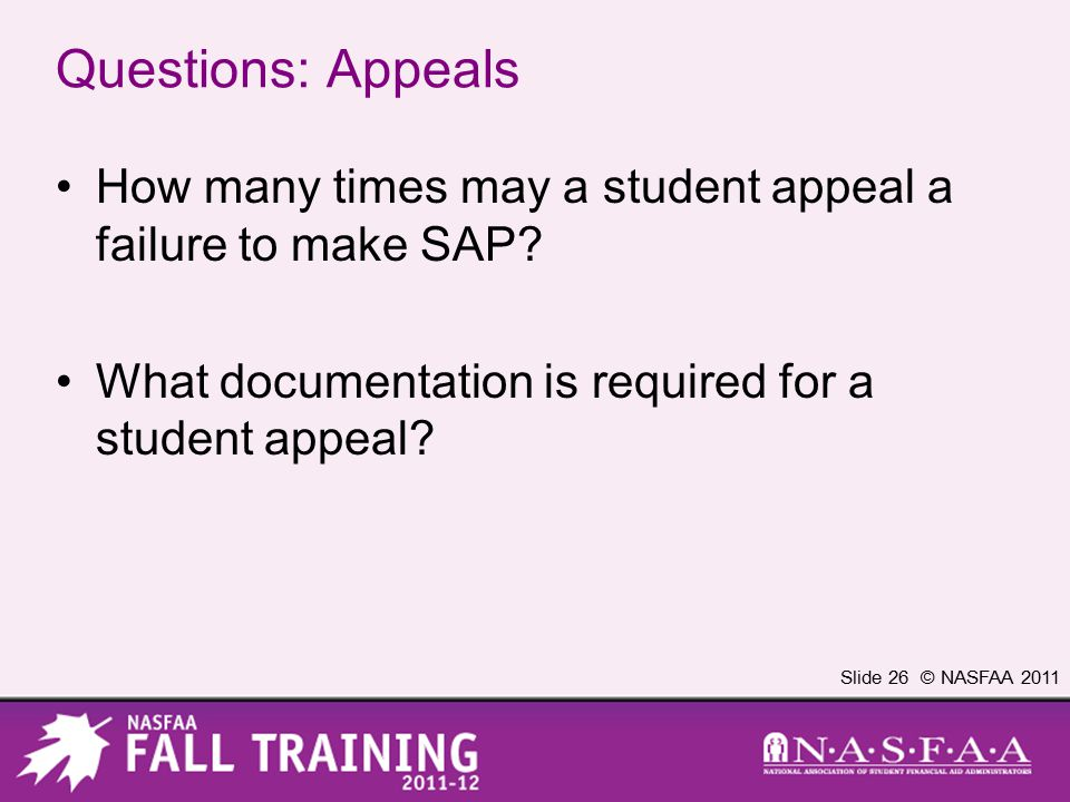 Slide 26 © NASFAA 2011 Questions: Appeals How many times may a student appeal a failure to make SAP? What documentation is required for a student appe