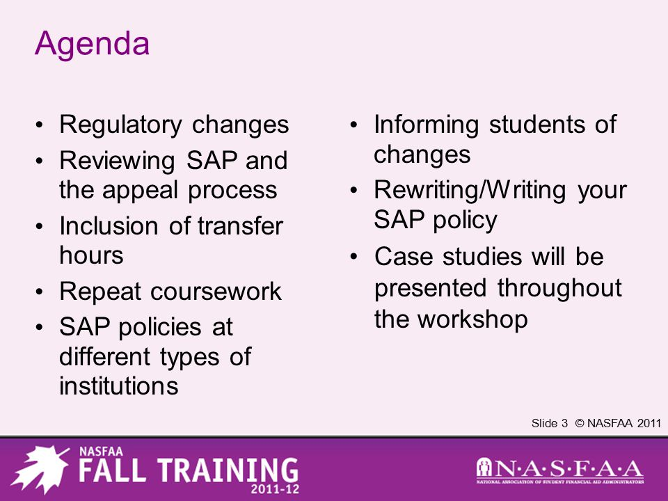 Slide 3 © NASFAA 2011 Agenda Regulatory changes Reviewing SAP and the appeal process Inclusion of transfer hours Repeat coursework SAP policies at different types of institutions Informing students of changes Rewriting/Writing your SAP policy Case studies will be presented throughout the workshop