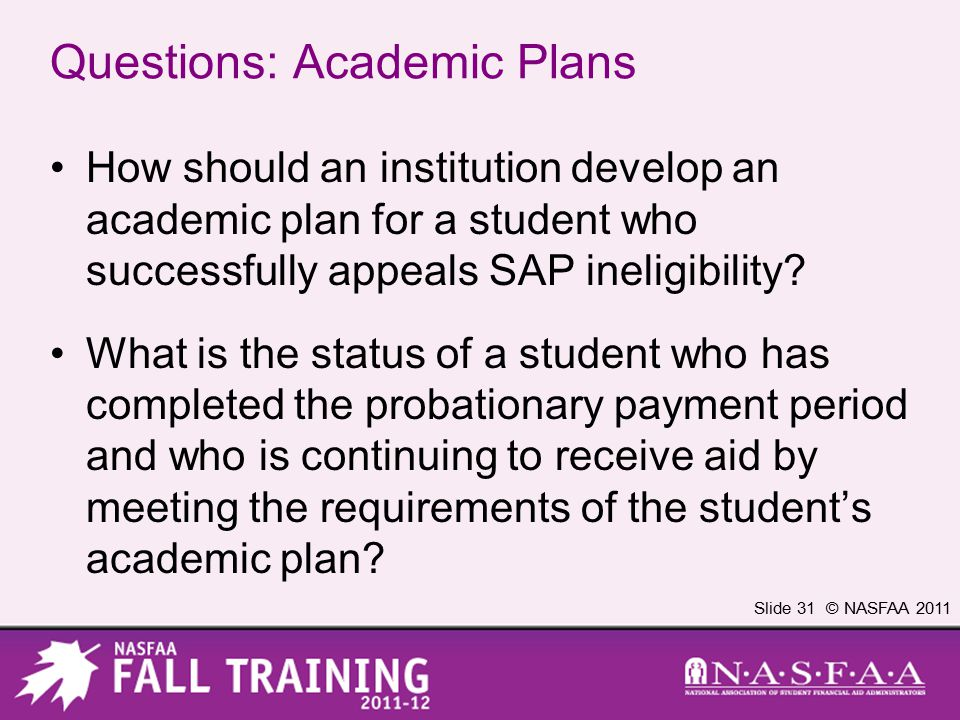 Slide 31 © NASFAA 2011 Questions: Academic Plans How should an institution develop an academic plan for a student who successfully appeals SAP ineligibility.