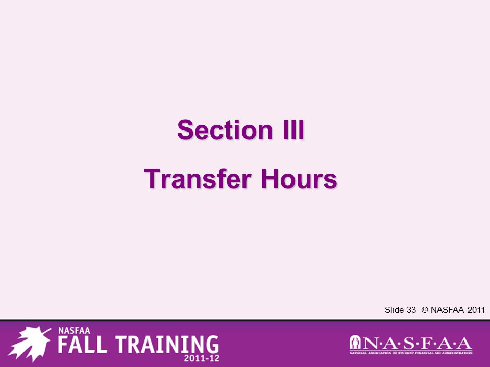 Slide 33 © NASFAA 2011 Section III Transfer Hours
