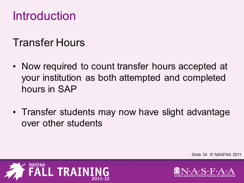 Slide 34 © NASFAA 2011 Introduction Transfer Hours Now required to count transfer hours accepted at your institution as both attempted and completed hours in SAP Transfer students may now have slight advantage over other students