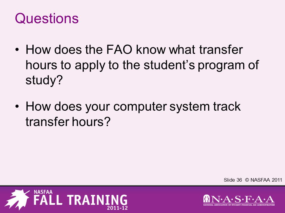 Slide 36 © NASFAA 2011 Questions How does the FAO know what transfer hours to apply to the student's program of study? How does your computer system t