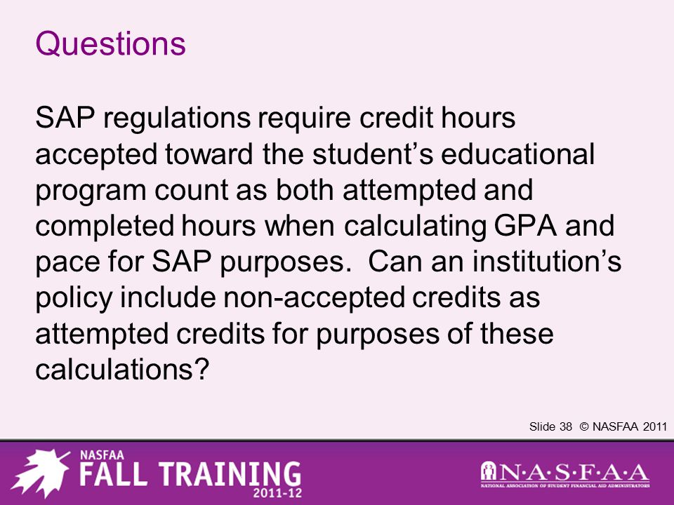 Slide 38 © NASFAA 2011 Questions SAP regulations require credit hours accepted toward the student's educational program count as both attempted and completed hours when calculating GPA and pace for SAP purposes.