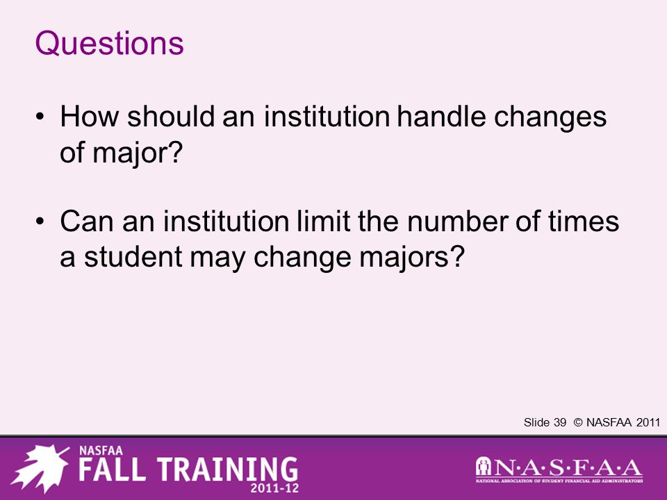 Slide 39 © NASFAA 2011 Questions How should an institution handle changes of major.