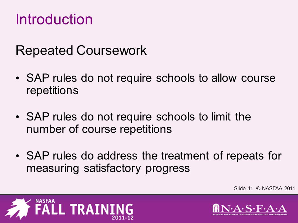 Slide 41 © NASFAA 2011 Introduction Repeated Coursework SAP rules do not require schools to allow course repetitions SAP rules do not require schools to limit the number of course repetitions SAP rules do address the treatment of repeats for measuring satisfactory progress