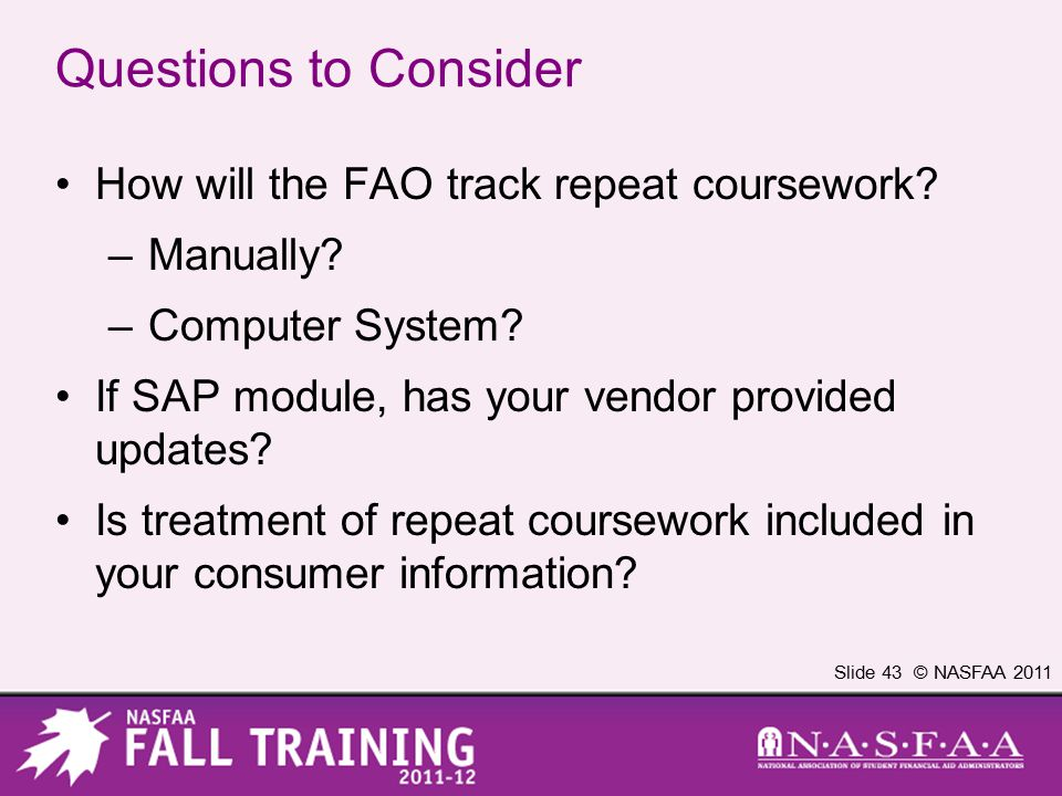 Slide 43 © NASFAA 2011 Questions to Consider How will the FAO track repeat coursework? –Manually? –Computer System? If SAP module, has your vendor pro