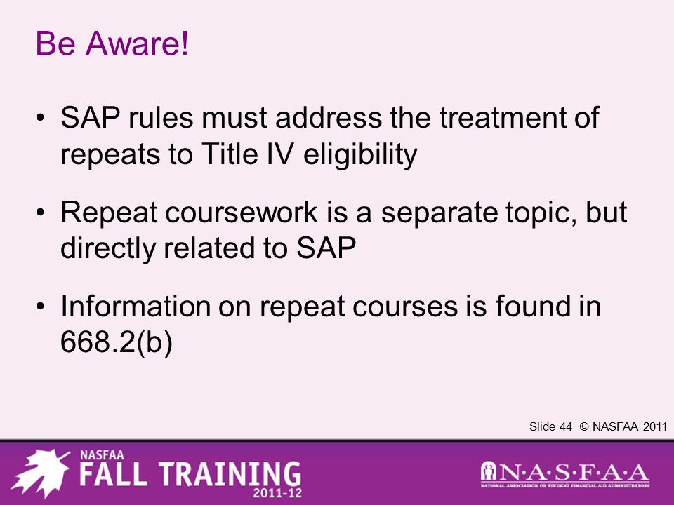 Slide 44 © NASFAA 2011 Be Aware! SAP rules must address the treatment of repeats to Title IV eligibility Repeat coursework is a separate topic, but di