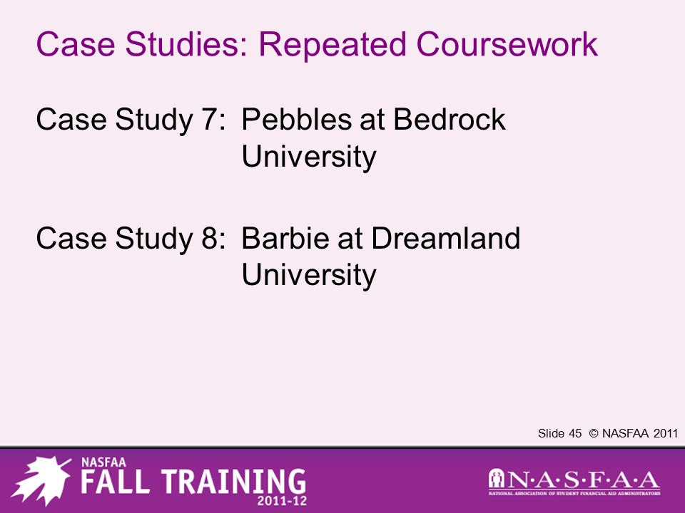 Slide 45 © NASFAA 2011 Case Studies: Repeated Coursework Case Study 7:Pebbles at Bedrock University Case Study 8:Barbie at Dreamland University