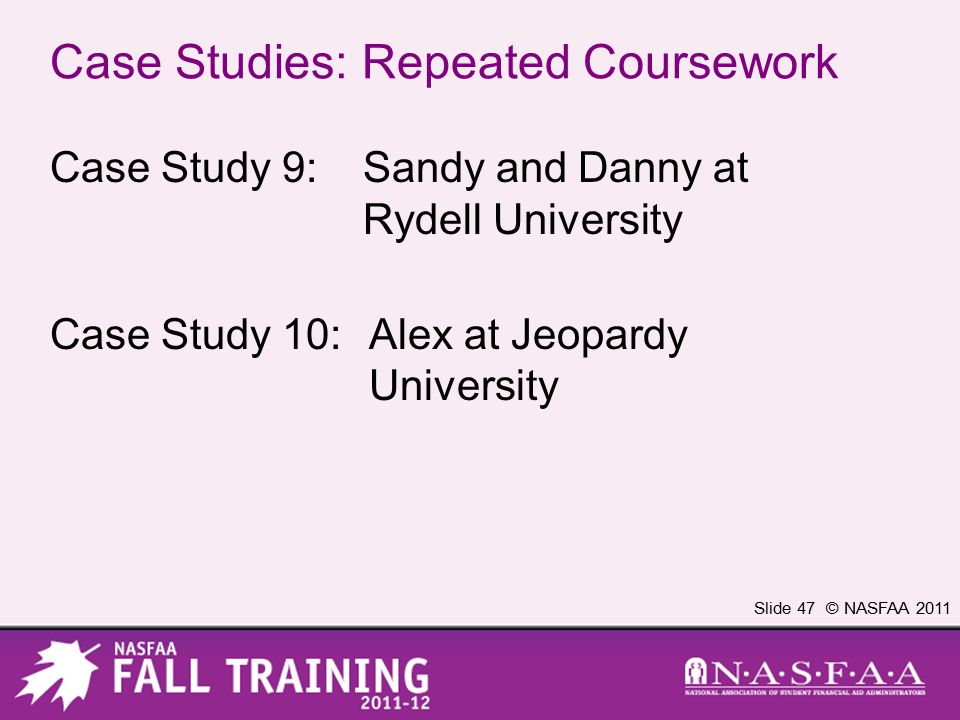 Slide 47 © NASFAA 2011 Case Studies: Repeated Coursework Case Study 9:Sandy and Danny at Rydell University Case Study 10:Alex at Jeopardy University