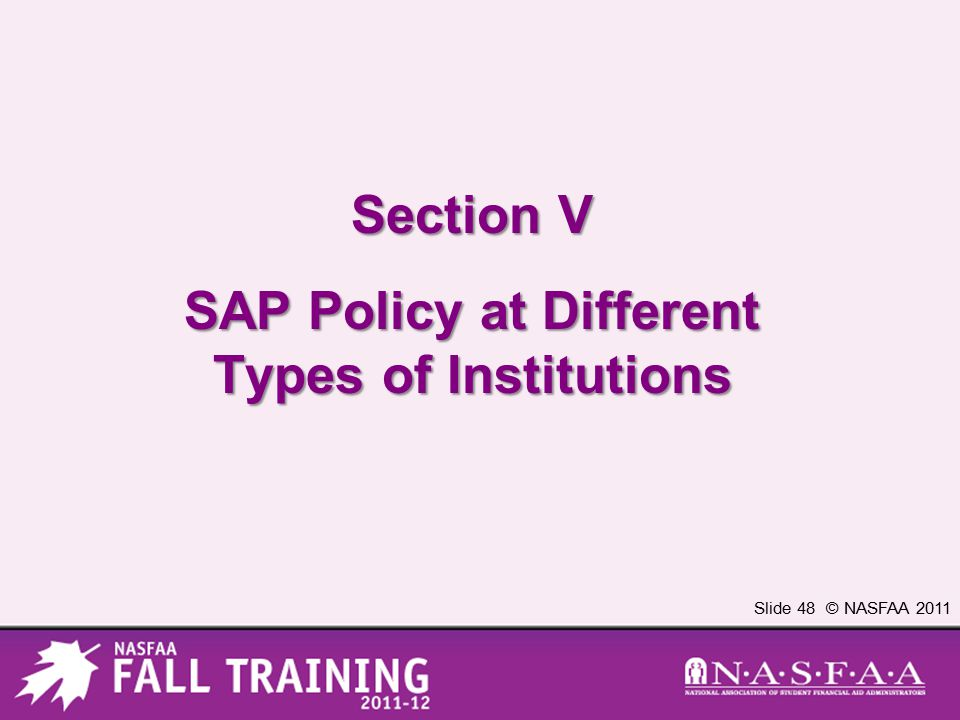 Slide 48 © NASFAA 2011 Section V SAP Policy at Different Types of Institutions