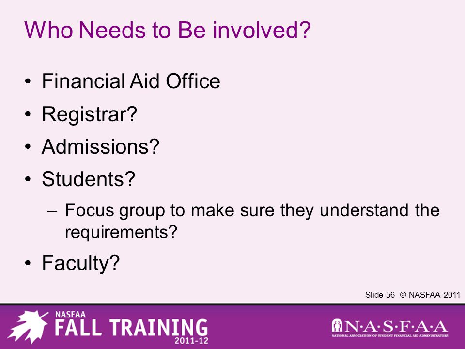 Slide 56 © NASFAA 2011 Who Needs to Be involved. Financial Aid Office Registrar.