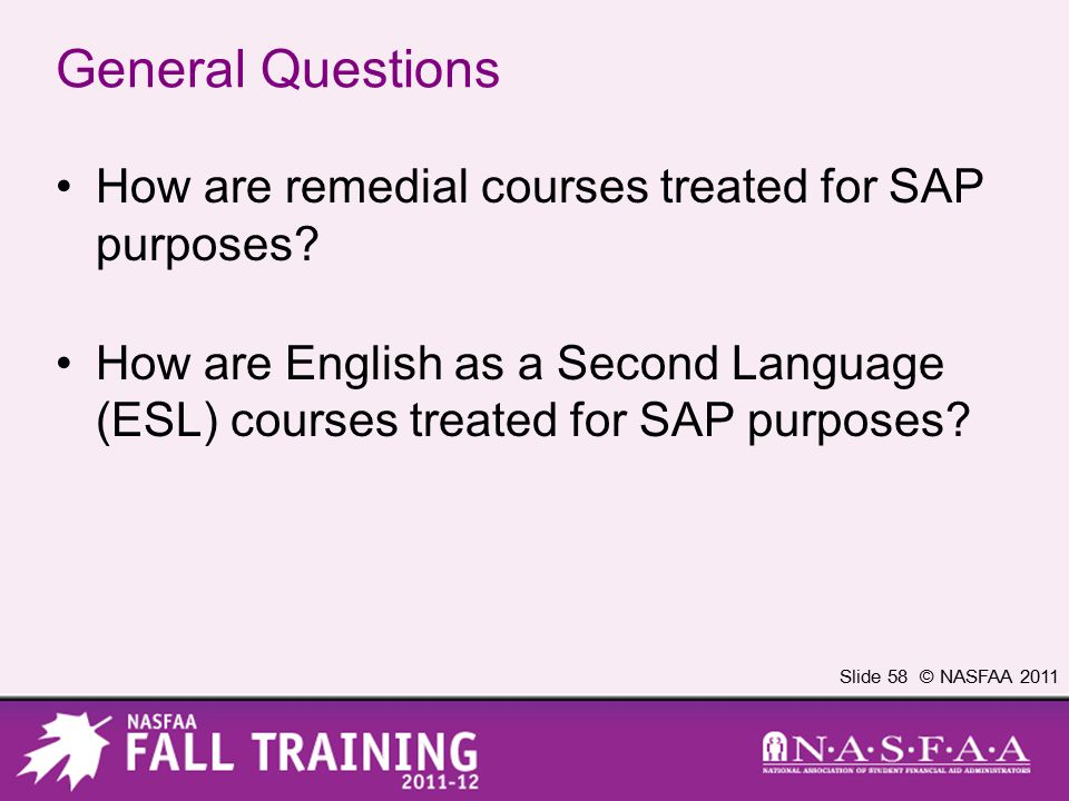 Slide 58 © NASFAA 2011 General Questions How are remedial courses treated for SAP purposes? How are English as a Second Language (ESL) courses treated