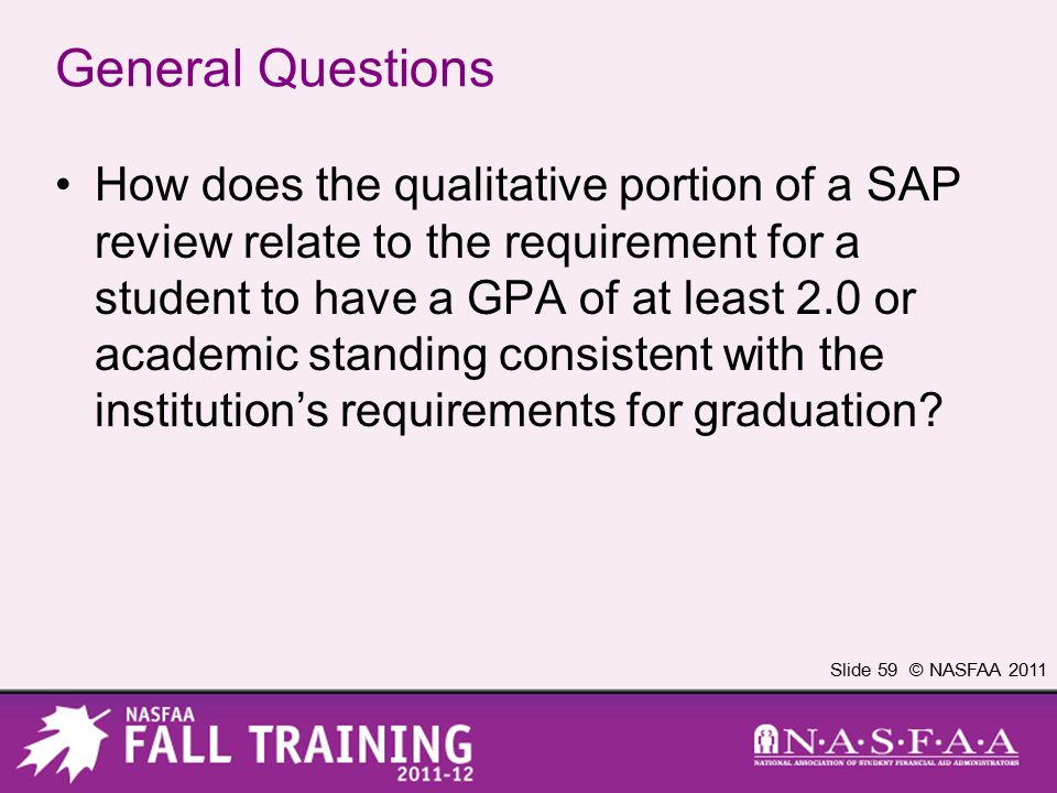 Slide 59 © NASFAA 2011 General Questions How does the qualitative portion of a SAP review relate to the requirement for a student to have a GPA of at least 2.0 or academic standing consistent with the institution's requirements for graduation