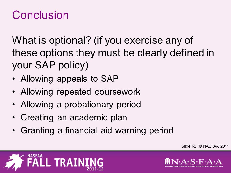 Slide 62 © NASFAA 2011 Conclusion What is optional? (if you exercise any of these options they must be clearly defined in your SAP policy) Allowing ap