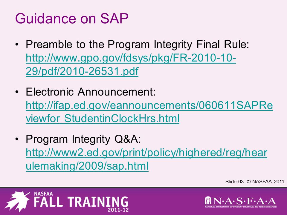 Slide 63 © NASFAA 2011 Guidance on SAP Preamble to the Program Integrity Final Rule: http://www.gpo.gov/fdsys/pkg/FR-2010-10- 29/pdf/2010-26531.pdf http://www.gpo.gov/fdsys/pkg/FR-2010-10- 29/pdf/2010-26531.pdf Electronic Announcement: http://ifap.ed.gov/eannouncements/060611SAPRe viewfor StudentinClockHrs.html http://ifap.ed.gov/eannouncements/060611SAPRe viewfor StudentinClockHrs.html Program Integrity Q&A: http://www2.ed.gov/print/policy/highered/reg/hear ulemaking/2009/sap.html http://www2.ed.gov/print/policy/highered/reg/hear ulemaking/2009/sap.html