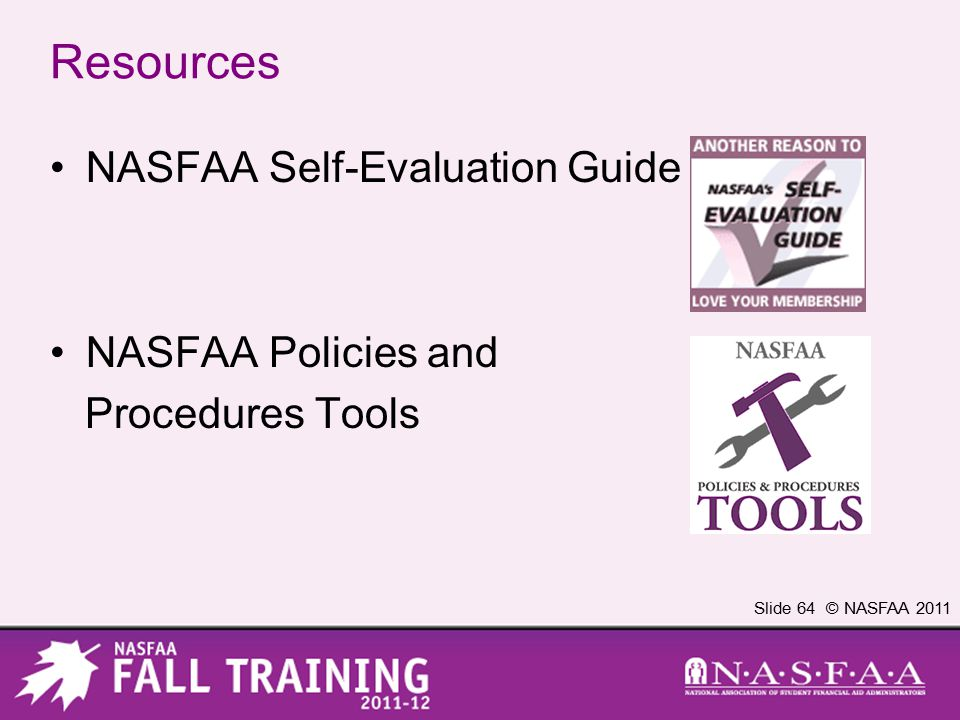 Slide 64 © NASFAA 2011 Resources NASFAA Self-Evaluation Guide NASFAA Policies and Procedures Tools