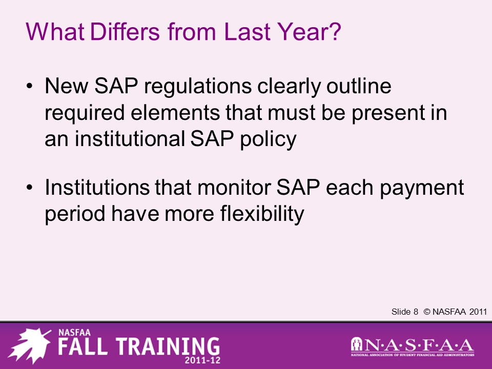 Slide 8 © NASFAA 2011 What Differs from Last Year? New SAP regulations clearly outline required elements that must be present in an institutional SAP