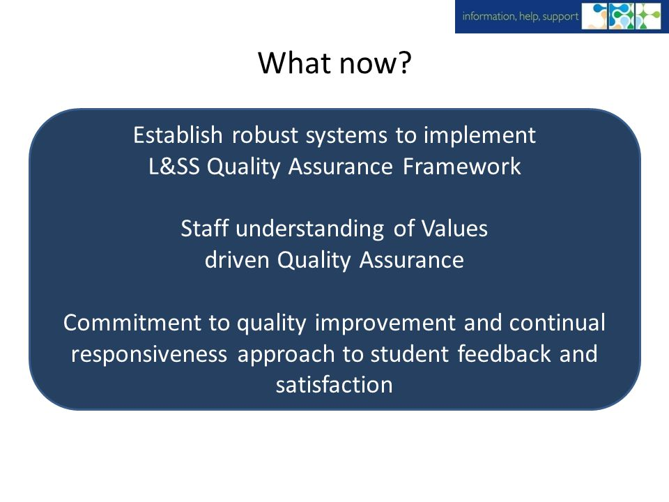 What now? Establish robust systems to implement L&SS Quality Assurance Framework Staff understanding of Values driven Quality Assurance Commitment to
