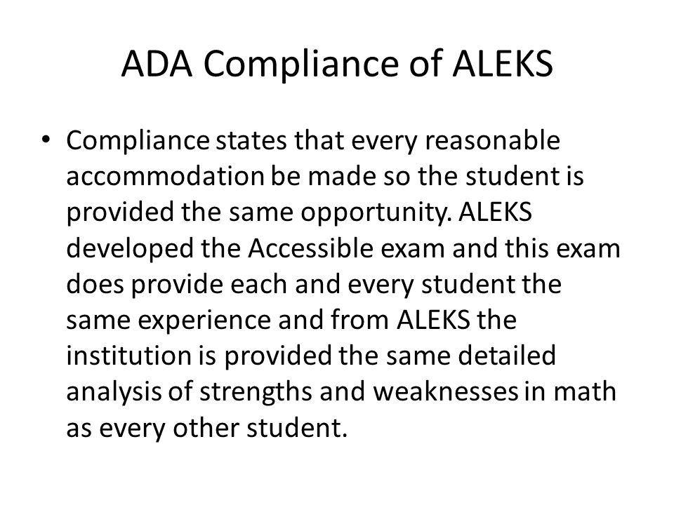 ADA Compliance of ALEKS Compliance states that every reasonable accommodation be made so the student is provided the same opportunity.