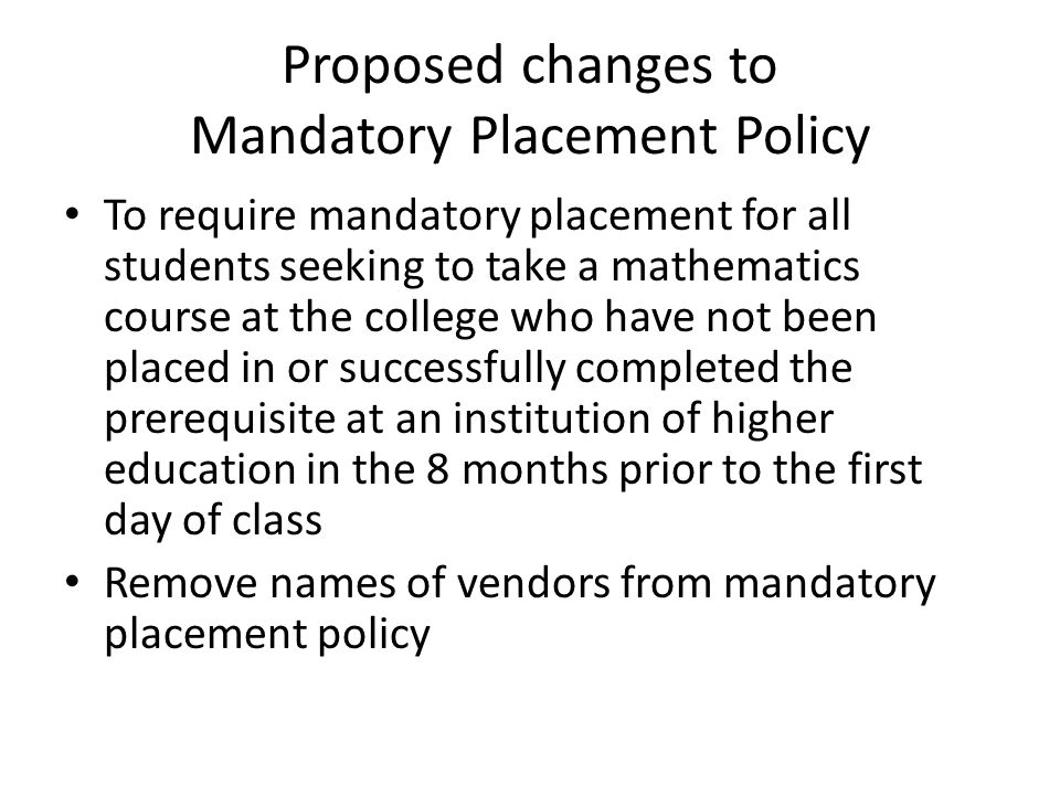 Proposed changes to Mandatory Placement Policy To require mandatory placement for all students seeking to take a mathematics course at the college who have not been placed in or successfully completed the prerequisite at an institution of higher education in the 8 months prior to the first day of class Remove names of vendors from mandatory placement policy