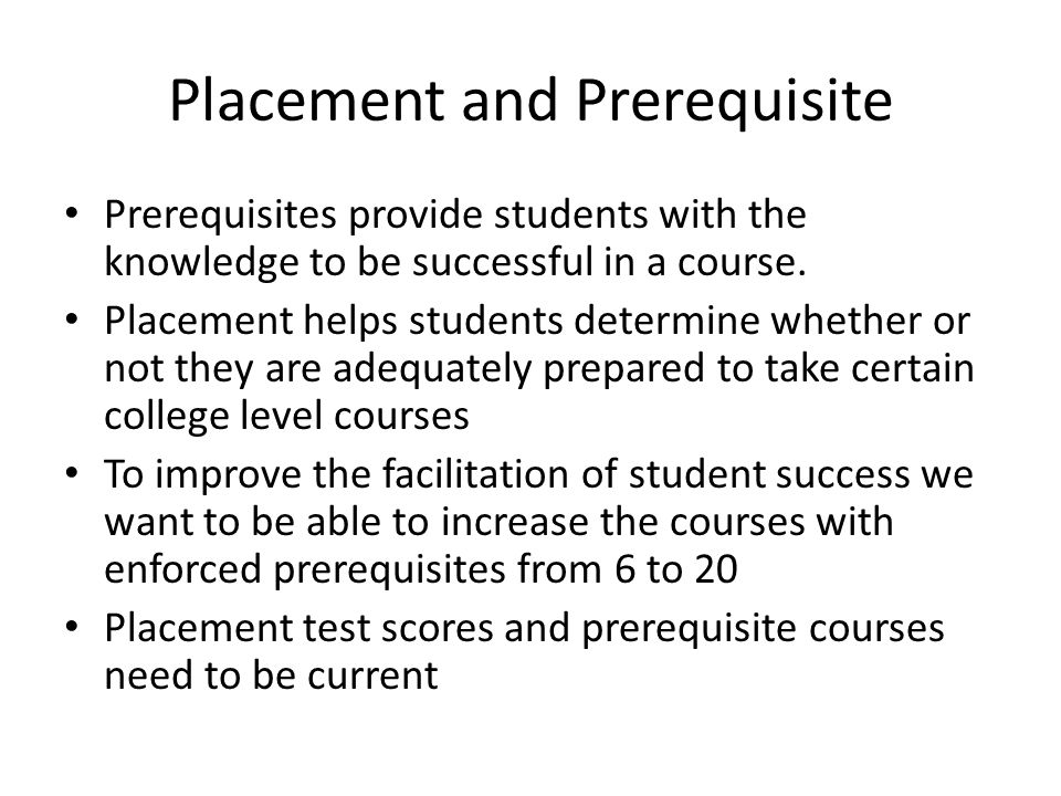 Placement and Prerequisite Prerequisites provide students with the knowledge to be successful in a course.